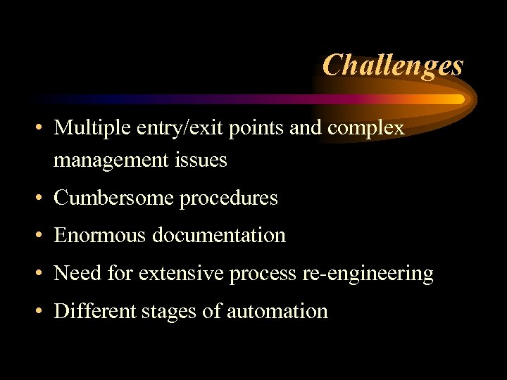 Challenges • Multiple entry/exit points and complex management issues • Cumbersome procedures • Enormous
