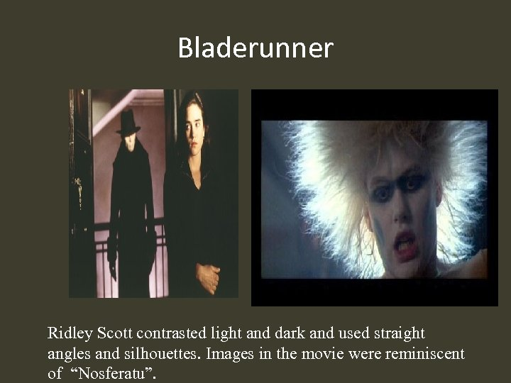 Bladerunner Ridley Scott contrasted light and dark and used straight angles and silhouettes. Images