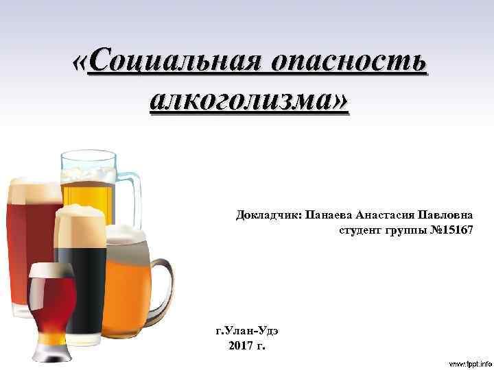 «Социальная опасность алкоголизма» Докладчик: Панаева Анастасия Павловна студент группы № 15167 г. Улан-Удэ