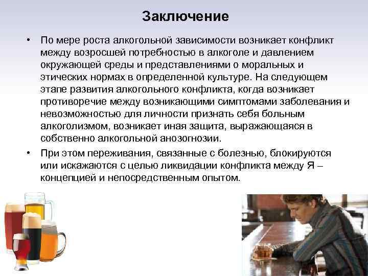 Заключение • По мере роста алкогольной зависимости возникает конфликт между возросшей потребностью в алкоголе
