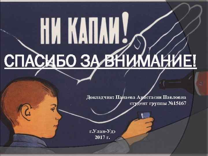 СПАСИБО ЗА ВНИМАНИЕ! Докладчик: Панаева Анастасия Павловна студент группы № 15167 г. Улан-Удэ 2017
