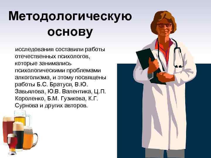 Методологическую основу исследования составили работы отечественных психологов, которые занимались психологическими проблемами алкоголизма, и этому