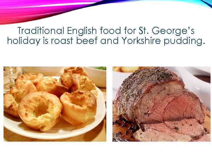 Traditional English food for St. George's holiday is roast beef and Yorkshire pudding.