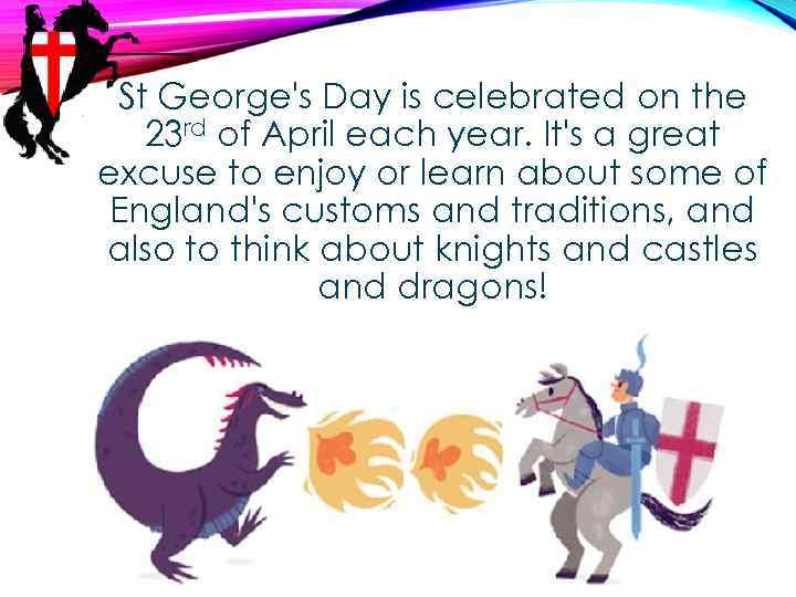 St George's Day is celebrated on the 23 rd of April each year. It's