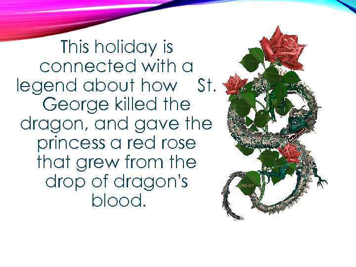 This holiday is connected with a legend about how St. George killed the dragon,