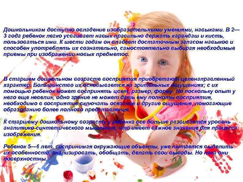 Дошкольникам доступно овладение изобразительными умениями, навыками. В 2— 3 года ребенок легко усваивает навык
