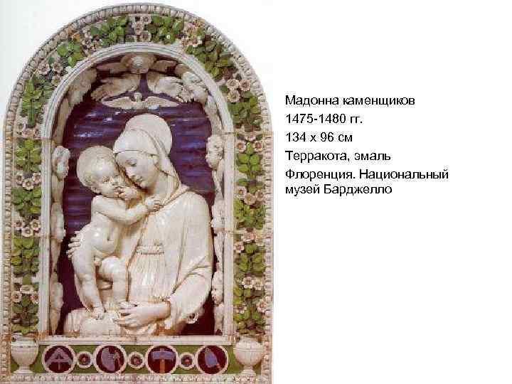 Мадонна каменщиков 1475 -1480 гг. 134 x 96 см Терракота, эмаль Флоренция. Национальный музей