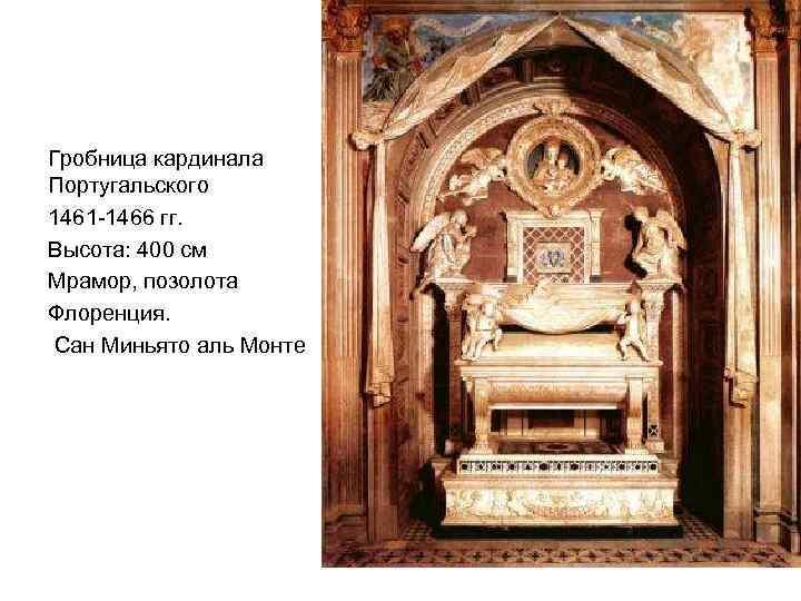 Гробница кардинала Португальского 1461 -1466 гг. Высота: 400 см Мрамор, позолота Флоренция. Сан Миньято