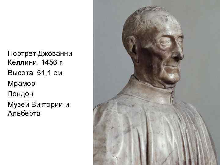 Портрет Джованни Келлини. 1456 г. Высота: 51, 1 см Мрамор Лондон. Музей Виктории и
