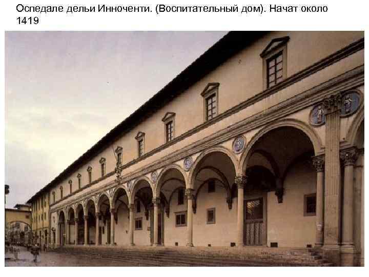 Оспедале дельи Инноченти. (Воспитательный дом). Начат около 1419 Фасад. . Флоренция
