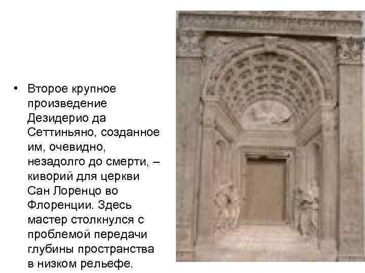 • Второе крупное произведение Дезидерио да Сеттиньяно, созданное им, очевидно, незадолго до смерти,