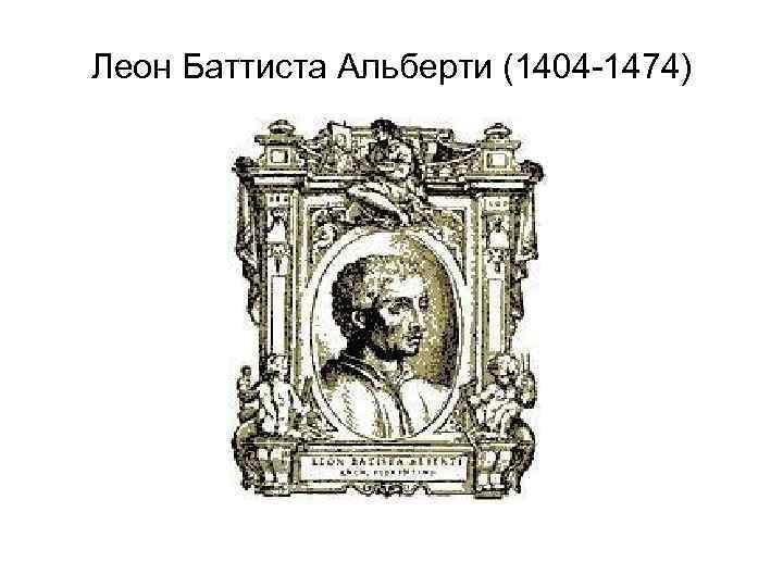 Леон Баттиста Альберти (1404 -1474)