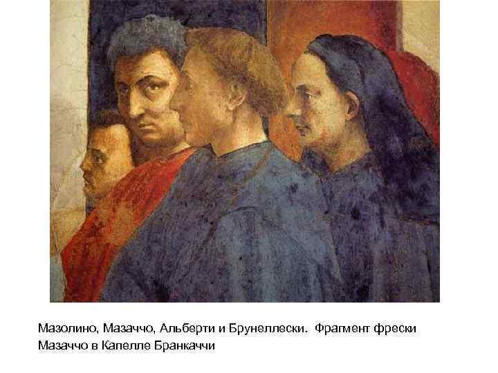 Мазолино, Мазаччо, Альберти и Брунеллески. Фрагмент фрески Мазаччо в Капелле Бранкаччи
