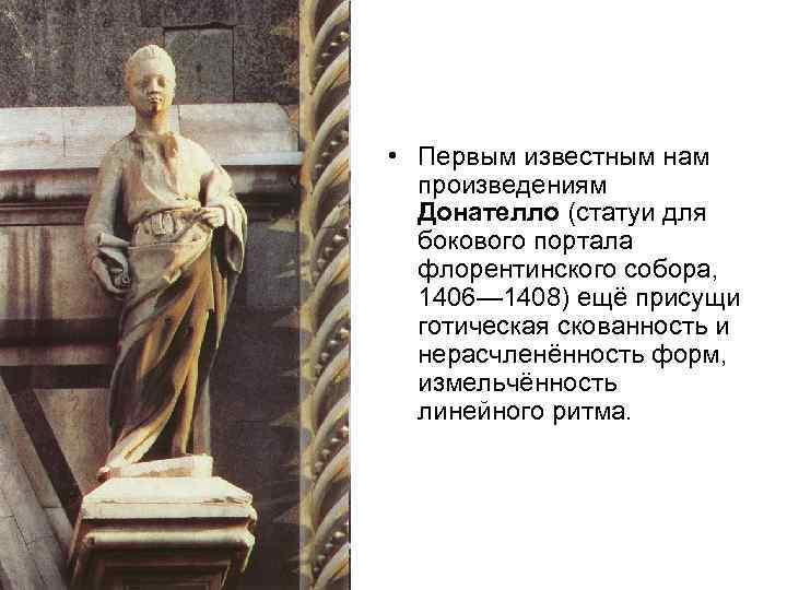 • Первым известным нам произведениям Донателло (статуи для бокового портала флорентинского собора, 1406—