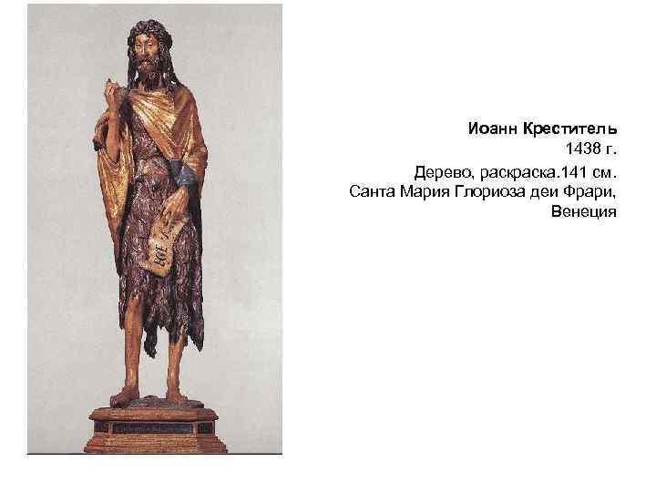 Иоанн Креститель 1438 г. Дерево, раска. 141 см. Санта Мария Глориоза деи Фрари, Венеция