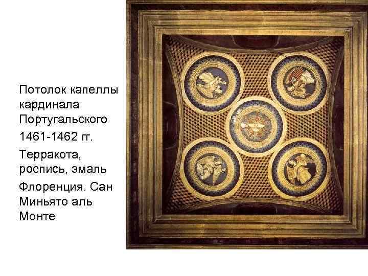 Потолок капеллы кардинала Португальского 1461 -1462 гг. Терракота, роспись, эмаль Флоренция. Сан Миньято аль