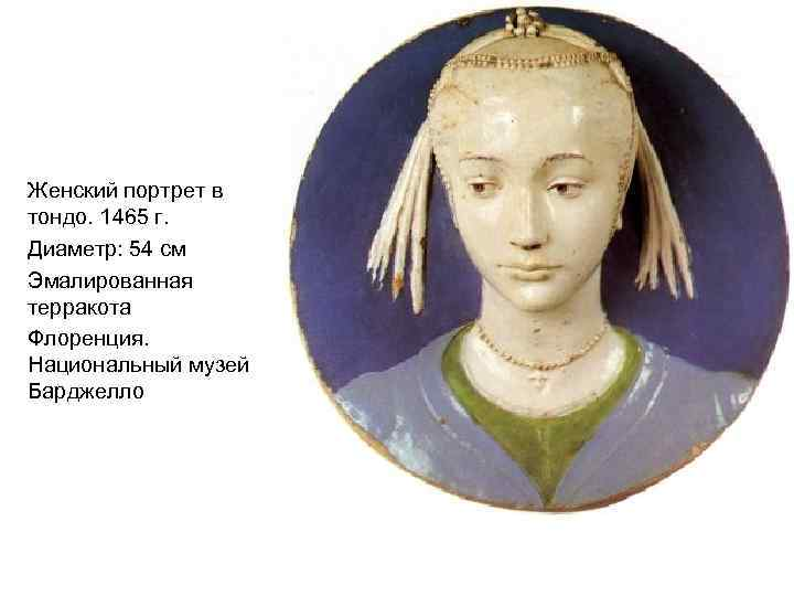 Женский портрет в тондо. 1465 г. Диаметр: 54 см Эмалированная терракота Флоренция. Национальный музей