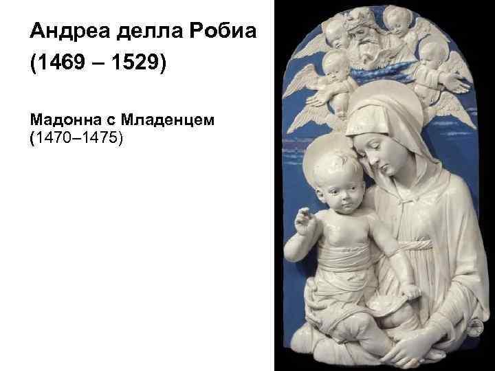 Андреа делла Робиа (1469 – 1529) Мадонна с Младенцем (1470– 1475)