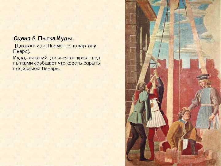 Сцена 6. Пытка Иуды. (Джованни да Пьемонте по картону Пьеро). Иуда, знавший где спрятан