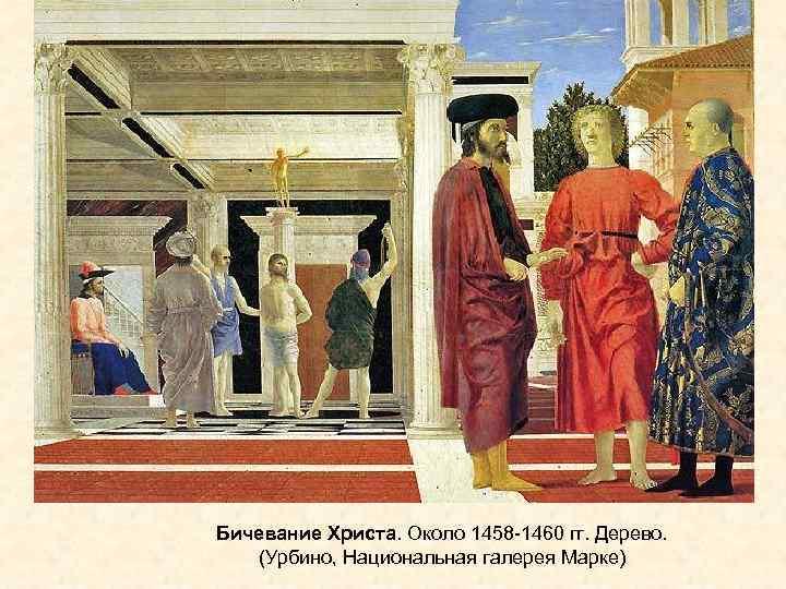 Бичевание Христа. Около 1458 -1460 гг. Дерево. (Урбино, Национальная галерея Марке)