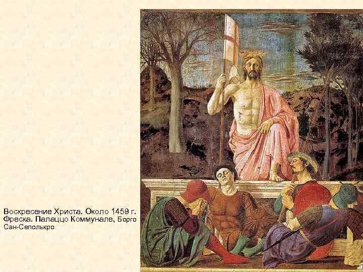 Воскресение Христа. Около 1459 г. Фреска. Палаццо Коммунале, Борго Сан-Сеполькро