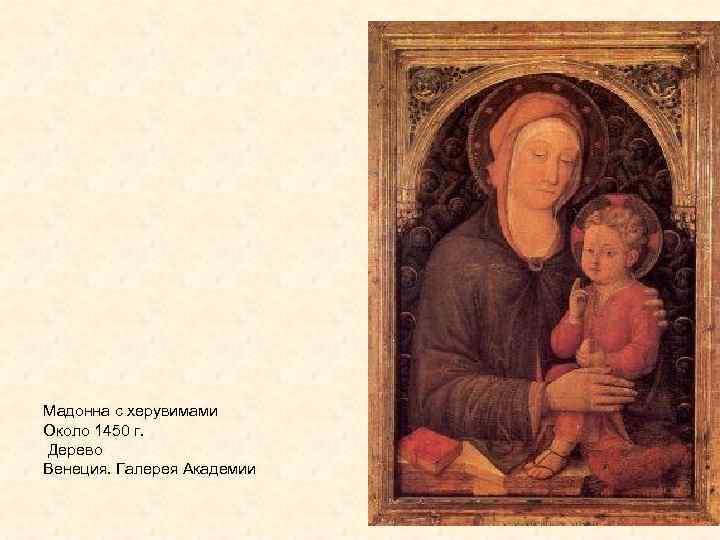 Мадонна с херувимами Около 1450 г. Дерево Венеция. Галерея Академии