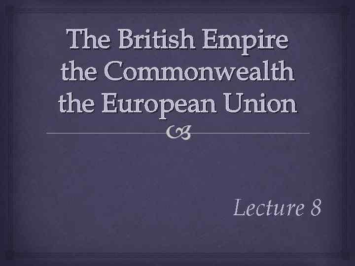 The British Empire the Commonwealth the European Union Lecture 8