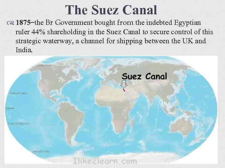 The Suez Canal 1875 the Br Government bought from the indebted Egyptian ruler 44%
