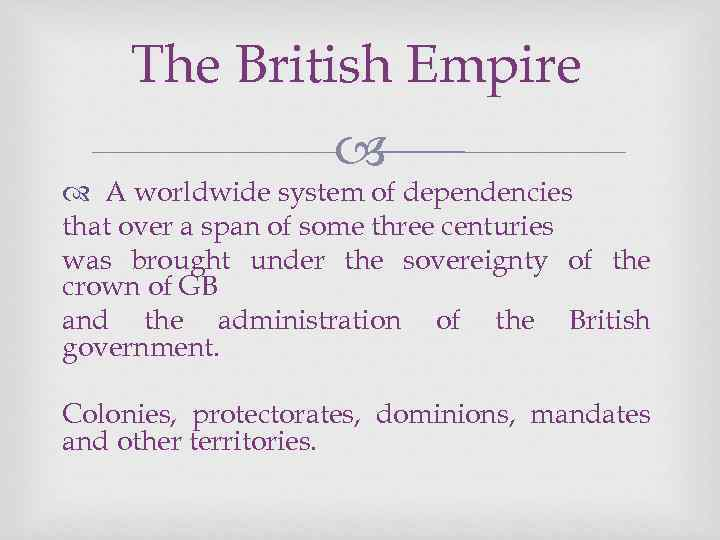 The British Empire A worldwide system of dependencies that over a span of some