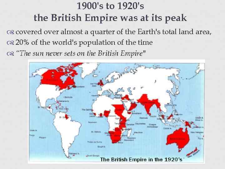 1900's to 1920's the British Empire was at its peak covered over almost a