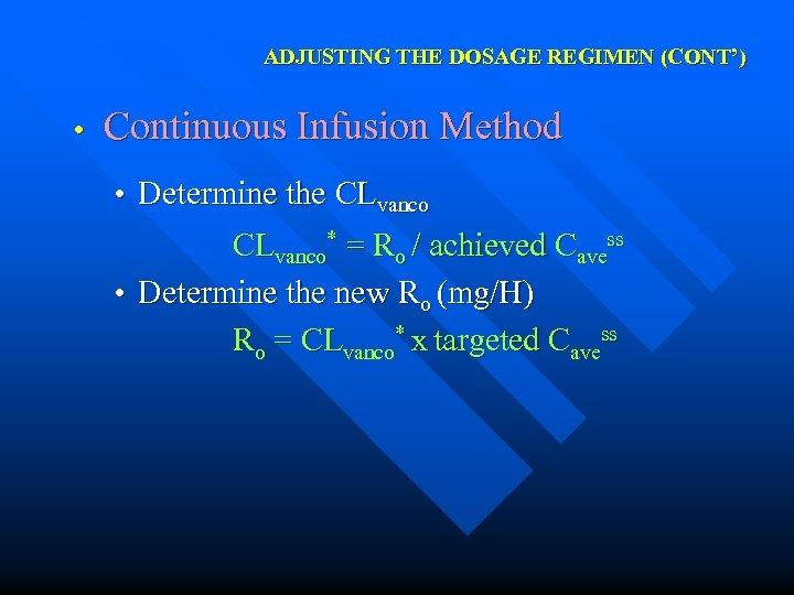 ADJUSTING THE DOSAGE REGIMEN (CONT') • Continuous Infusion Method • Determine the CLvanco* =