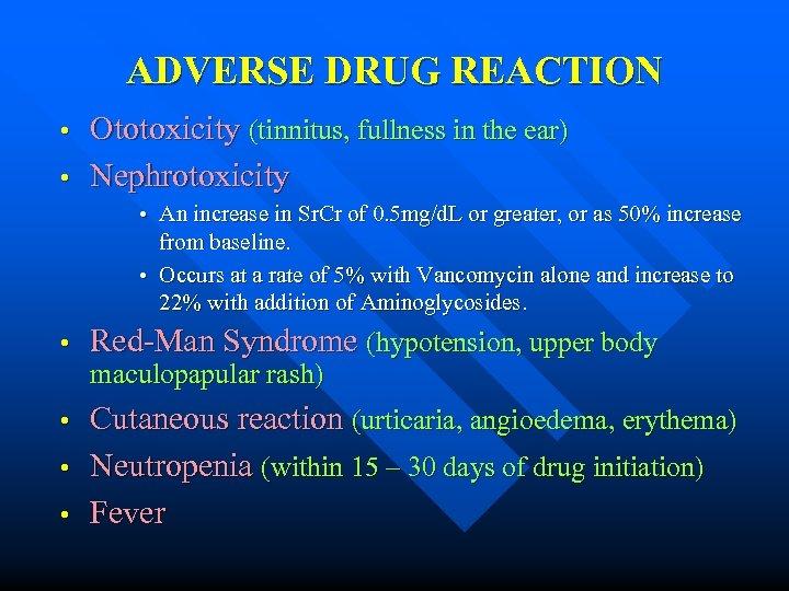 ADVERSE DRUG REACTION • • Ototoxicity (tinnitus, fullness in the ear) Nephrotoxicity • An