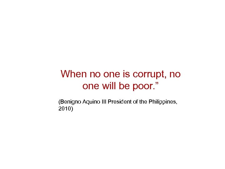 "When no one is corrupt, no one will be poor. "" (Benigno Aquino III"