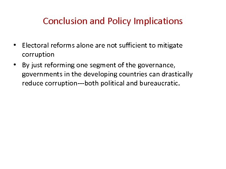 Conclusion and Policy Implications • Electoral reforms alone are not sufficient to mitigate corruption