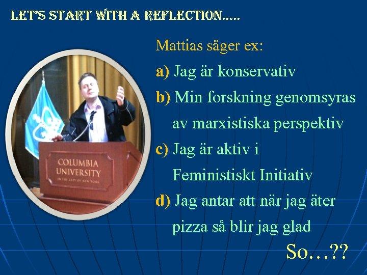 let's start with a reflection…. . Mattias säger ex: a) Jag är konservativ b)
