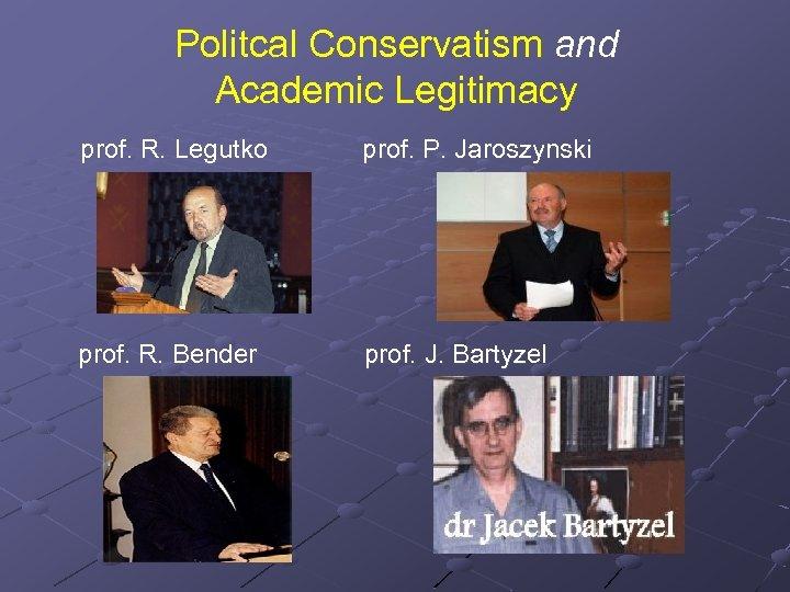 Politcal Conservatism and Academic Legitimacy prof. R. Legutko prof. P. Jaroszynski prof. R. Bender