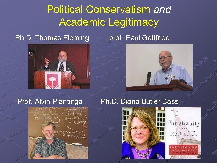 Political Conservatism and Academic Legitimacy Ph. D. Thomas Fleming prof. Paul Gottfried Prof. Alvin