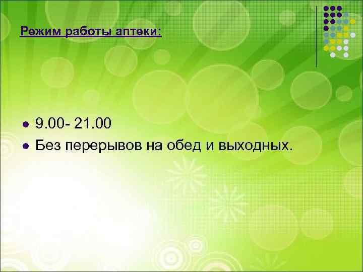 Режим работы аптеки: l l 9. 00 - 21. 00 Без перерывов на обед