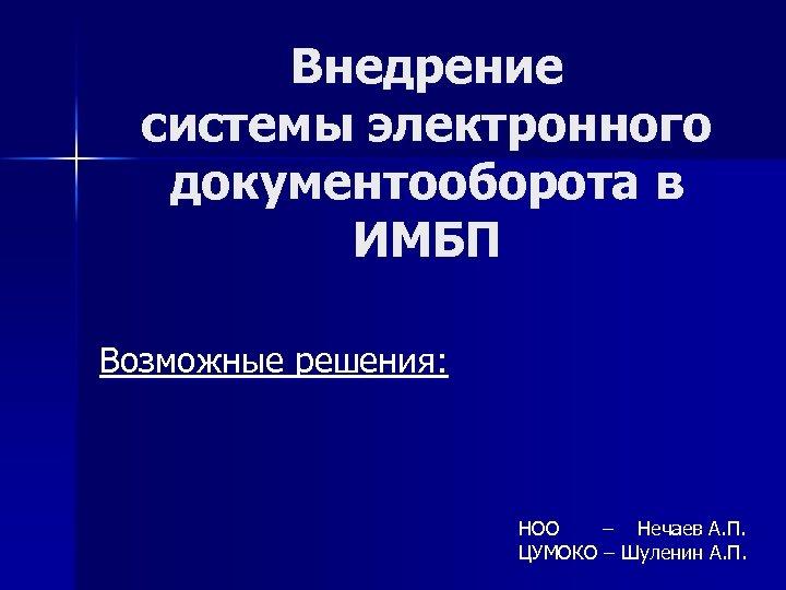 Внедрение системы электронного документооборота в ИМБП Возможные решения: НОО – Нечаев А. П. ЦУМОКО