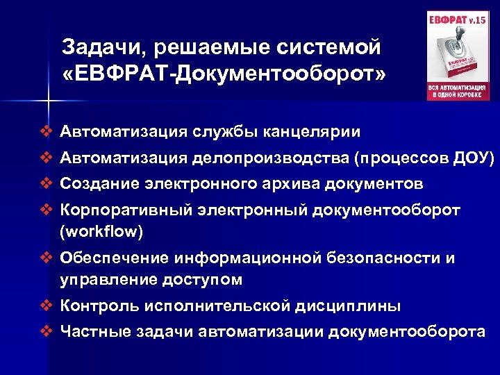 Задачи, решаемые системой «ЕВФРАТ-Документооборот» v Автоматизация службы канцелярии v Автоматизация делопроизводства (процессов ДОУ) v