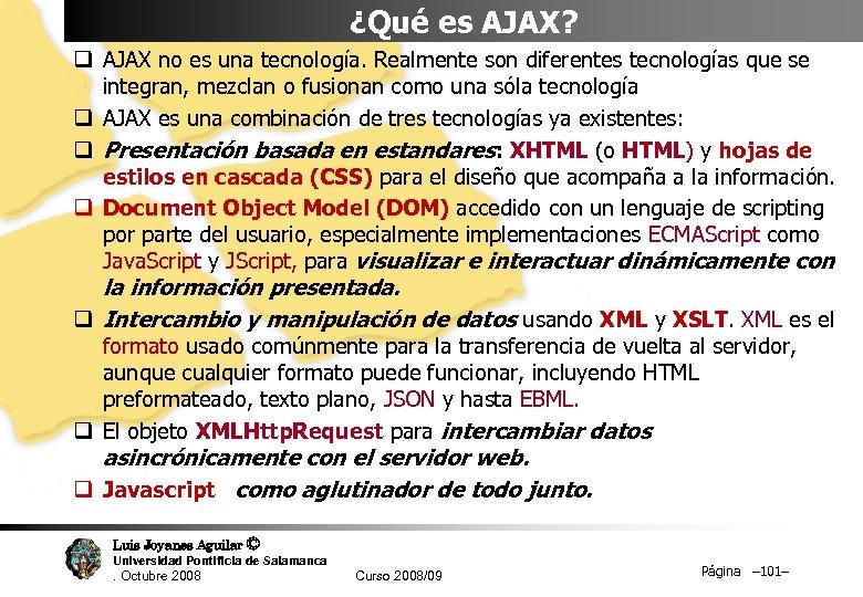 ¿Qué es AJAX? q AJAX no es una tecnología. Realmente son diferentes tecnologías que