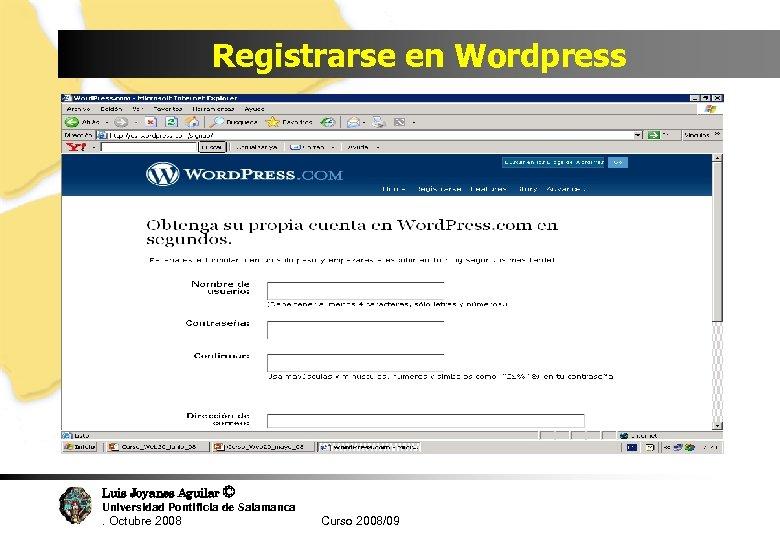 Registrarse en Wordpress Luis Joyanes Aguilar © Universidad Pontificia de Salamanca. Octubre 2008 Curso