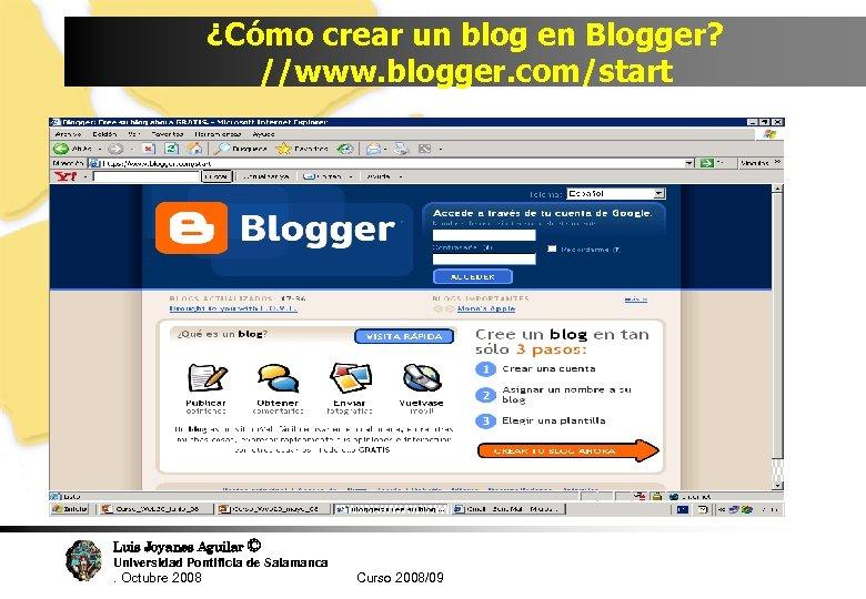 ¿Cómo crear un blog en Blogger? //www. blogger. com/start Luis Joyanes Aguilar © Universidad