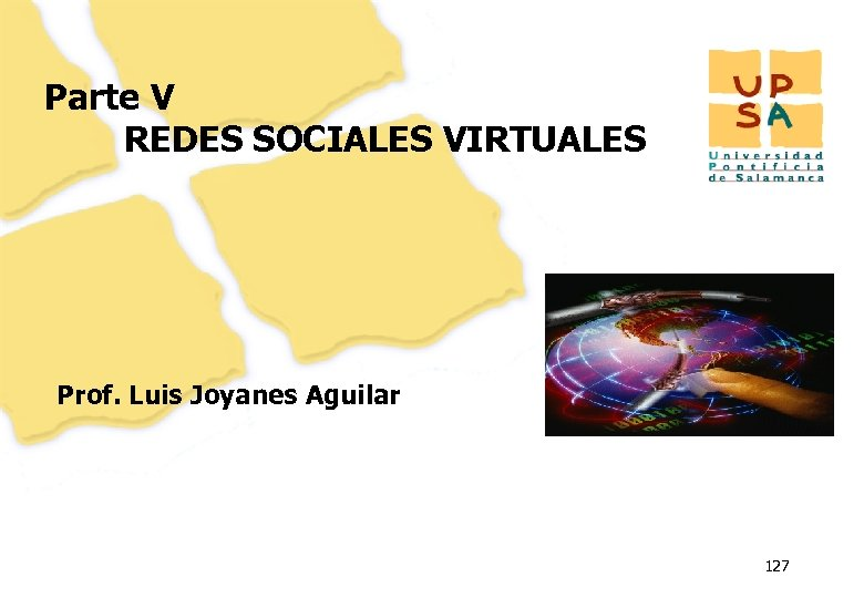 Parte V REDES SOCIALES VIRTUALES Prof. Luis Joyanes Aguilar 127