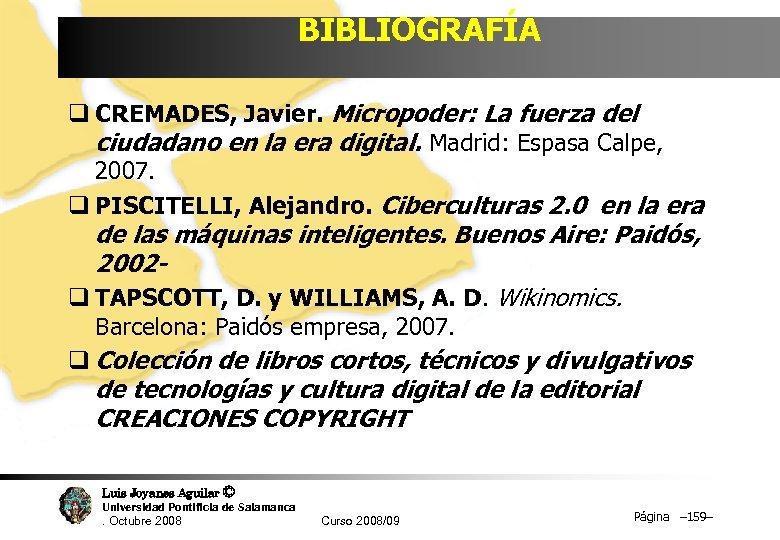 BIBLIOGRAFÍA q CREMADES, Javier. Micropoder: La fuerza del ciudadano en la era digital. Madrid: