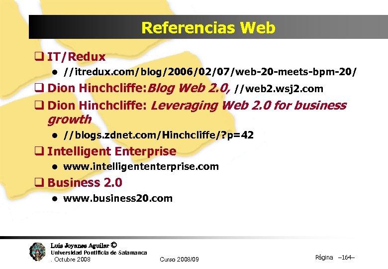 Referencias Web q IT/Redux l //itredux. com/blog/2006/02/07/web-20 -meets-bpm-20/ q Dion Hinchcliffe: Blog Web 2.