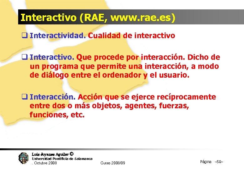 Interactivo (RAE, www. rae. es) q Interactividad. Cualidad de interactivo q Interactivo. Que procede