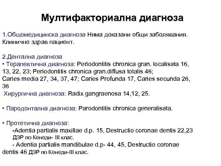 Мултифакториална диагноза 1. Общомедицинска диагноза Няма доказани общи заболявания. Клинично здрав пациент. 2. Дентална