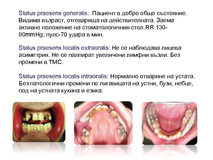 Status praesens generalis: Пациент в добро общо състояние. Видима възраст, отговаряща на действителната. Заема