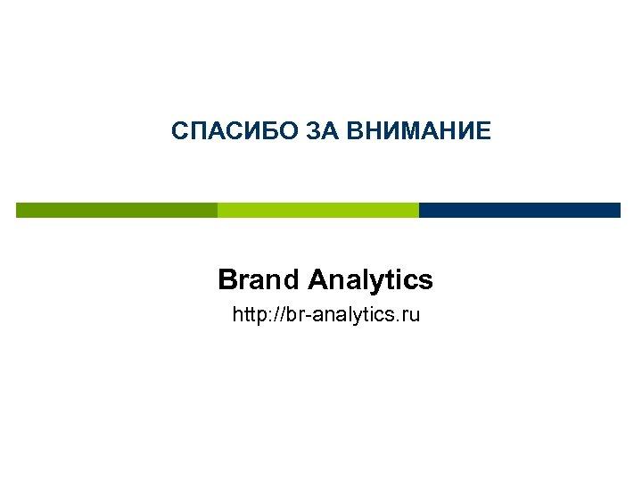 СПАСИБО ЗА ВНИМАНИЕ Brand Analytics http: //br-analytics. ru